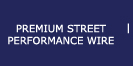 PREMIUM STREET PERFORMANCE WIRE